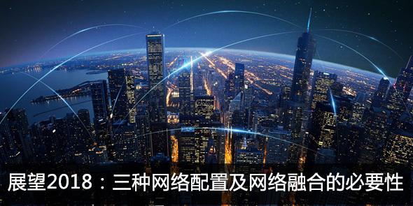 展望2018:三种网络配置及网络融合的必