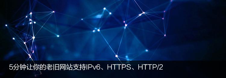 5分钟让你的老旧网站支持IPv6、HTTPS、